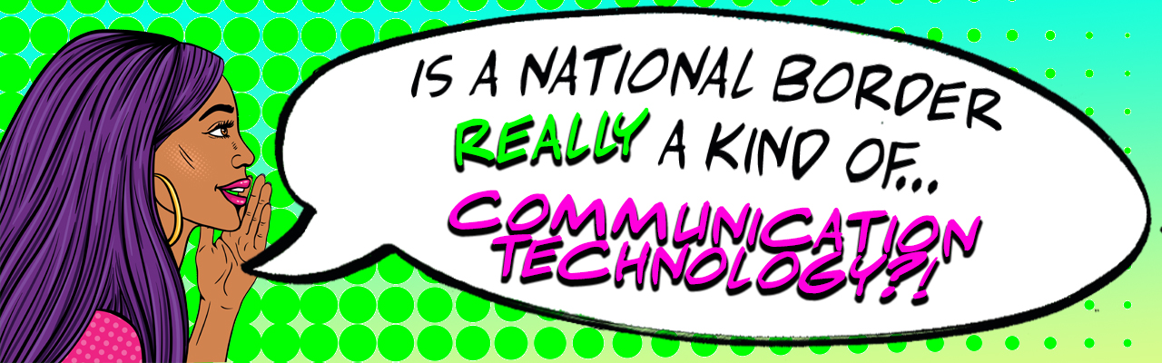 "comic style banner featuring a dark skinned person with long hair whispering ""Are national borders a kind of communication technology?"""